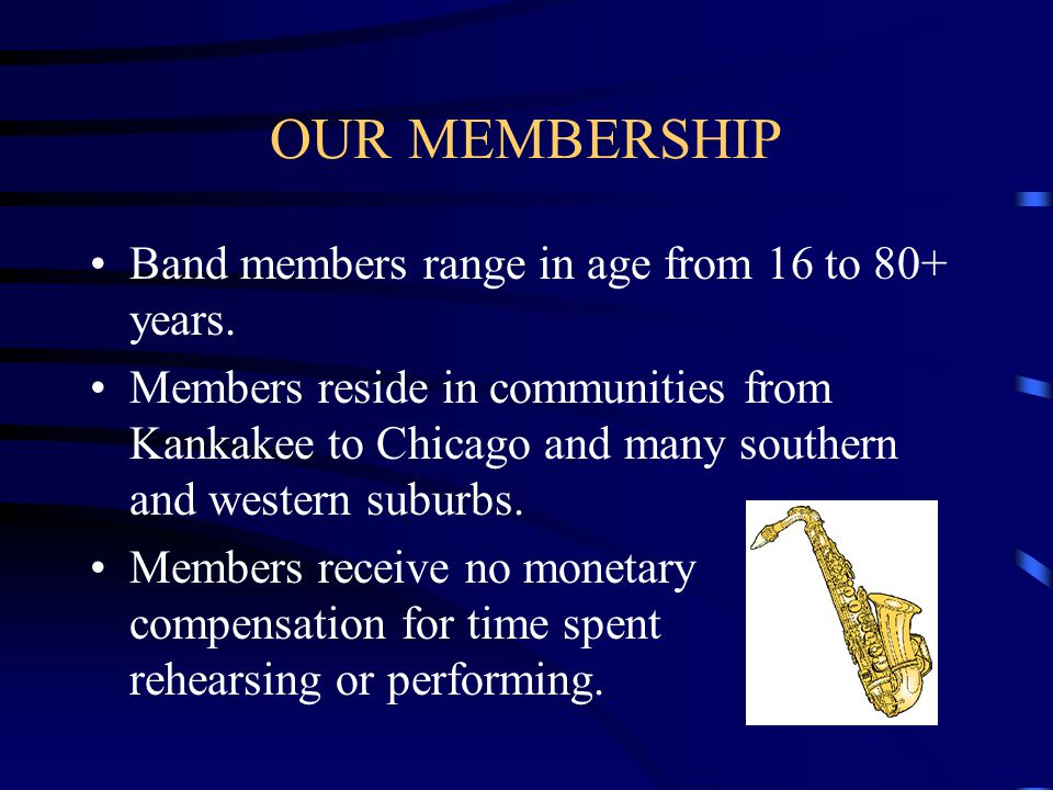 OUR MEMBERSHIP Band members range in age from 16 to 80+ years. Members reside in communities from Kankakee to Chicago and many southern and western su