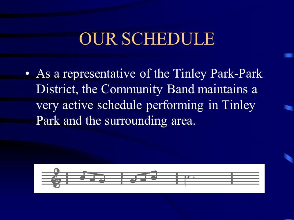 OUR SCHEDULE As a representative of the Tinley Park-Park District, the Community Band maintains a very active schedule performing in Tinley Park and the surrounding area.