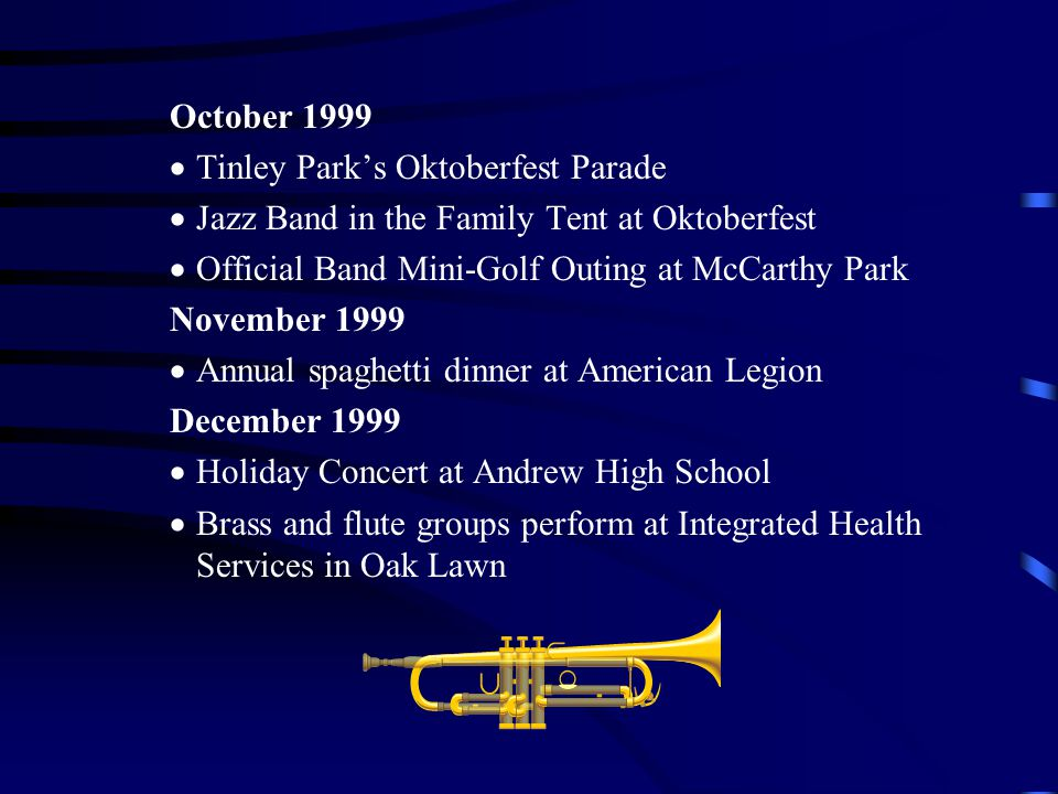 October 1999 Tinley Parks Oktoberfest Parade Jazz Band in the Family Tent at Oktoberfest Official Band Mini-Golf Outing at McCarthy Park November 1999 Annual spaghetti dinner at American Legion December 1999 Holiday Concert at Andrew High School Brass and flute groups perform at Integrated Health Services in Oak Lawn