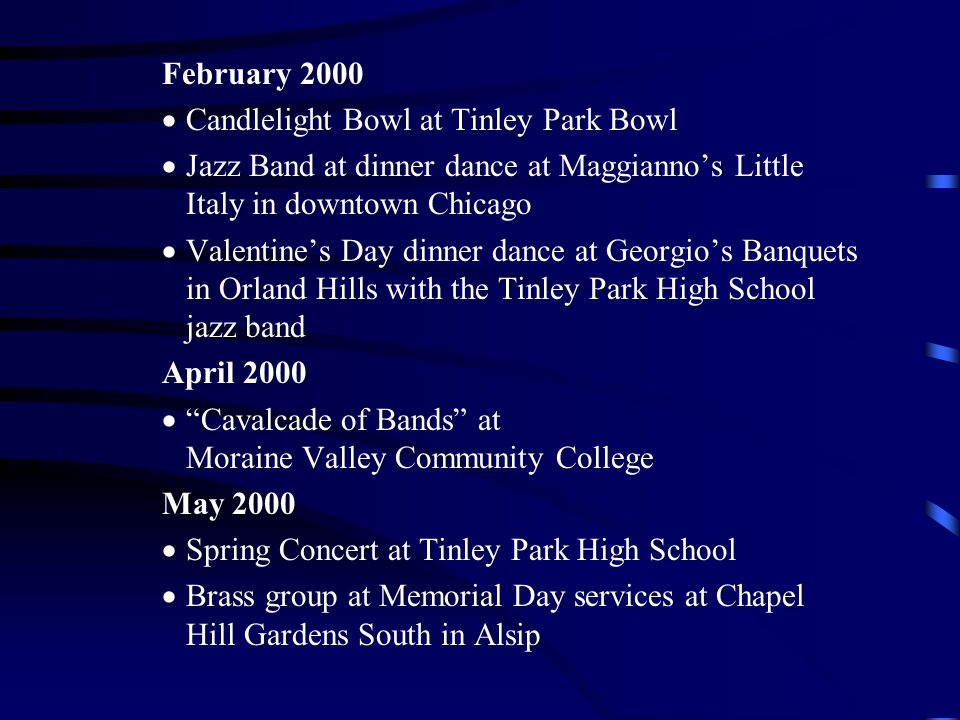 February 2000 Candlelight Bowl at Tinley Park Bowl Jazz Band at dinner dance at Maggiannos Little Italy in downtown Chicago Valentines Day dinner dance at Georgios Banquets in Orland Hills with the Tinley Park High School jazz band April 2000 Cavalcade of Bands at Moraine Valley Community College May 2000 Spring Concert at Tinley Park High School Brass group at Memorial Day services at Chapel Hill Gardens South in Alsip