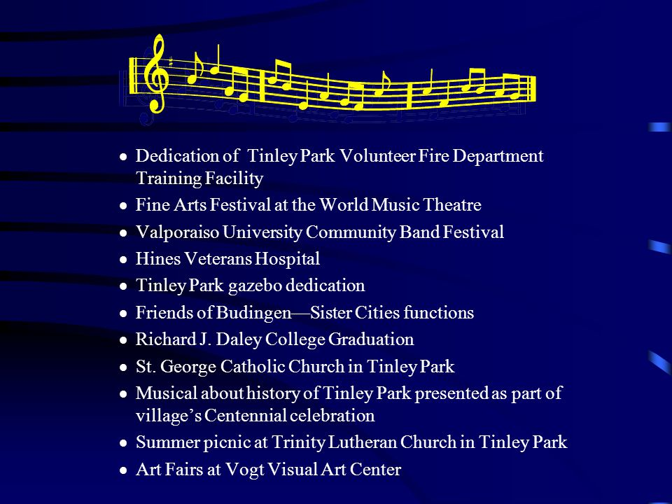 Dedication of Tinley Park Volunteer Fire Department Training Facility Fine Arts Festival at the World Music Theatre Valporaiso University Community Band Festival Hines Veterans Hospital Tinley Park gazebo dedication Friends of BudingenSister Cities functions Richard J.