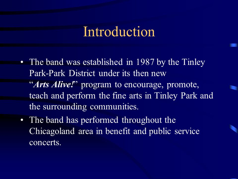 Introduction The band was established in 1987 by the Tinley Park-Park District under its then newArts Alive! program to encourage, promote, teach and