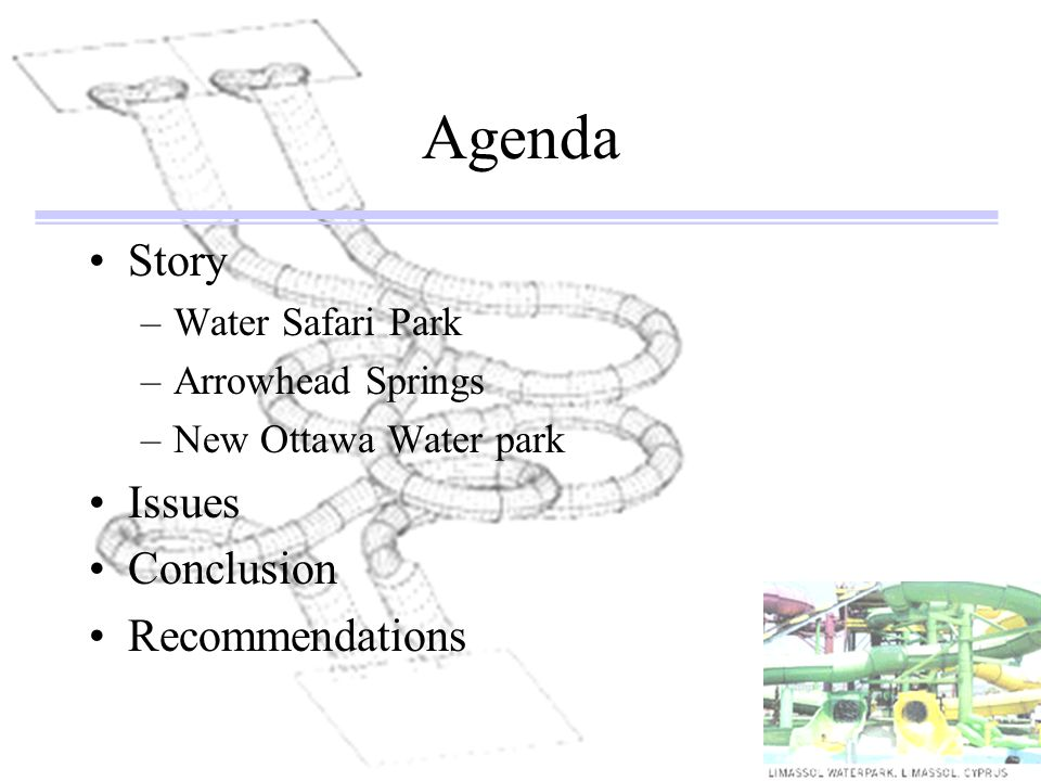 Agenda Story –Water Safari Park –Arrowhead Springs –New Ottawa Water park Issues Conclusion Recommendations