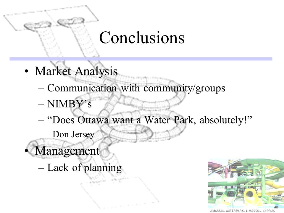 Conclusions Market Analysis –Communication with community/groups –NIMBYs –Does Ottawa want a Water Park, absolutely! Don Jersey Management –Lack of pl