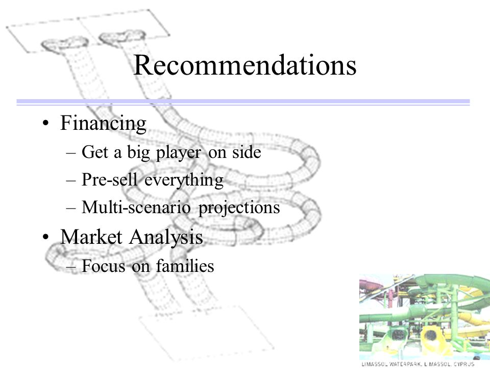 Recommendations Financing –Get a big player on side –Pre-sell everything –Multi-scenario projections Market Analysis –Focus on families