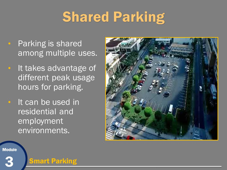 Module 3 Smart Parking Shared Parking Parking is shared among multiple uses. It takes advantage of different peak usage hours for parking. It can be u