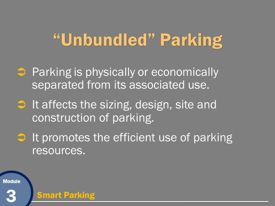 Module 3 Smart Parking Unbundled Parking Parking is physically or economically separated from its associated use. It affects the sizing, design, site