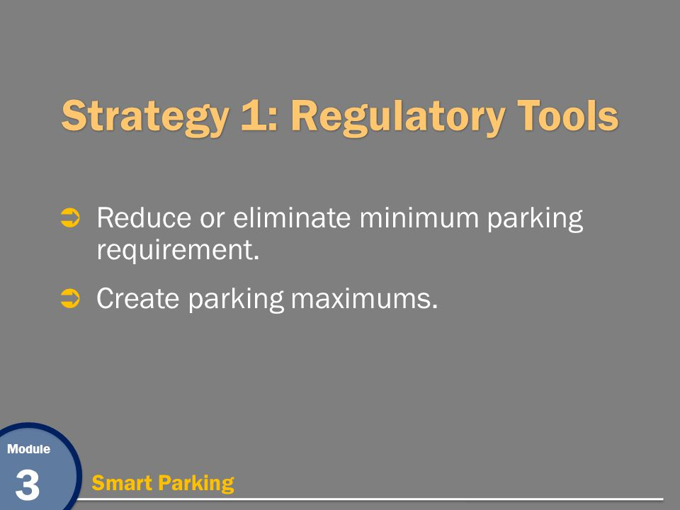 Module 3 Smart Parking Strategy 1: Regulatory Tools Reduce or eliminate minimum parking requirement. Create parking maximums.