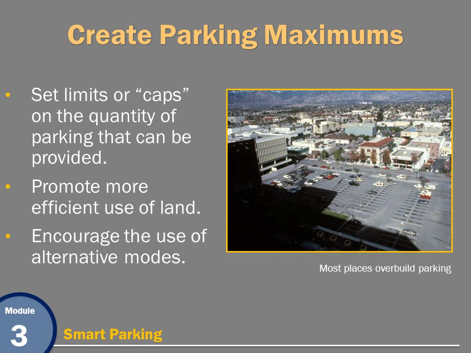 Module 3 Smart Parking Create Parking Maximums Set limits or caps on the quantity of parking that can be provided. Promote more efficient use of land.