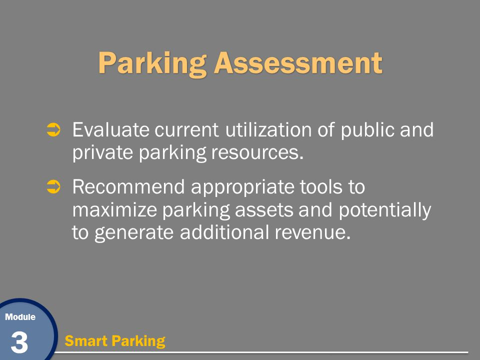 Module 3 Smart Parking Parking Assessment Evaluate current utilization of public and private parking resources. Recommend appropriate tools to maximiz