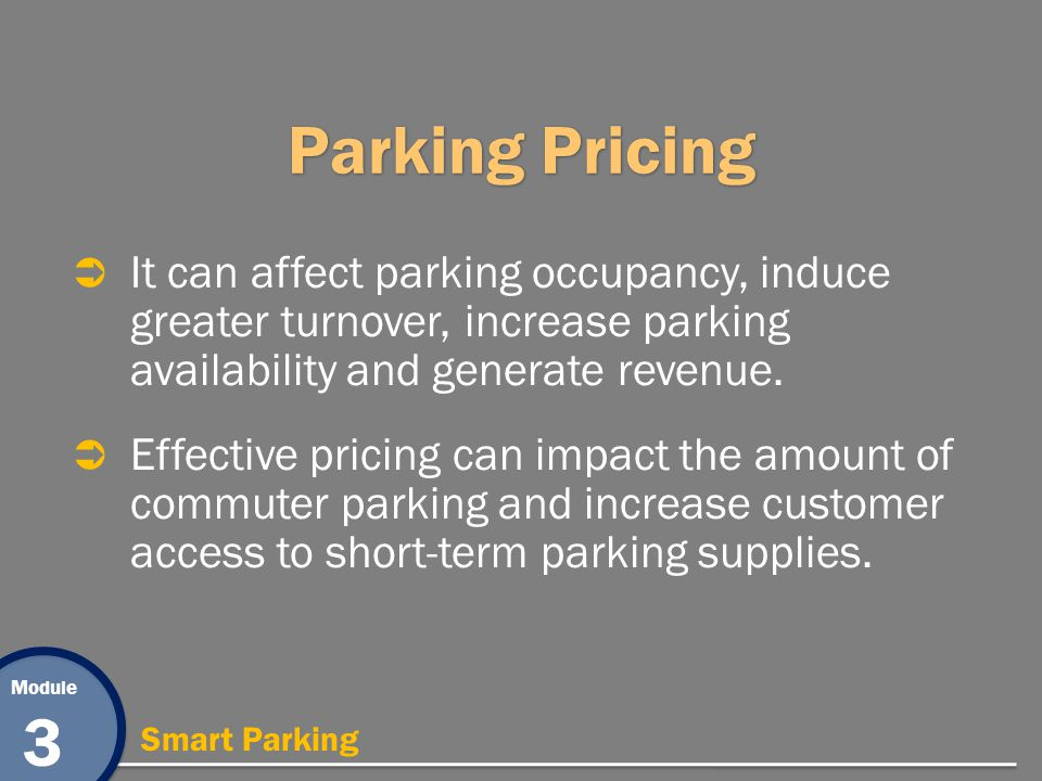 Module 3 Smart Parking Parking Pricing It can affect parking occupancy, induce greater turnover, increase parking availability and generate revenue. E