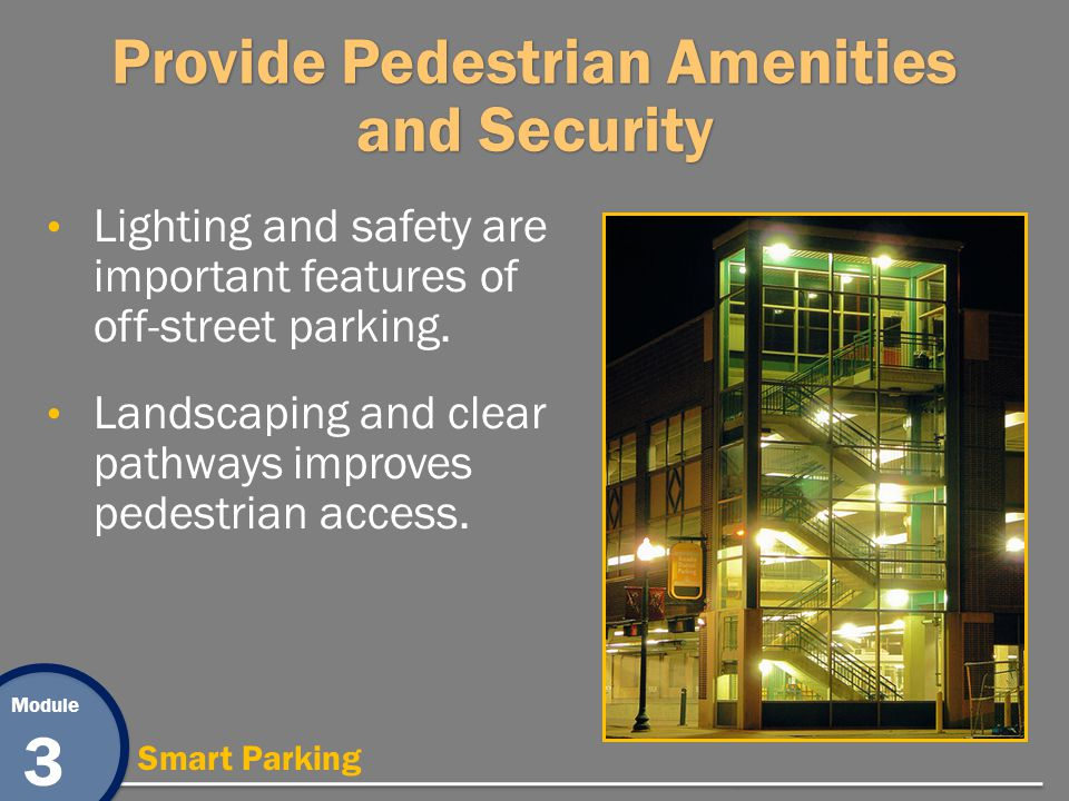 Module 3 Smart Parking Provide Pedestrian Amenities and Security Lighting and safety are important features of off-street parking. Landscaping and cle
