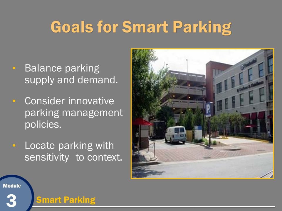 Module 3 Smart Parking Goals for Smart Parking Balance parking supply and demand. Consider innovative parking management policies. Locate parking with