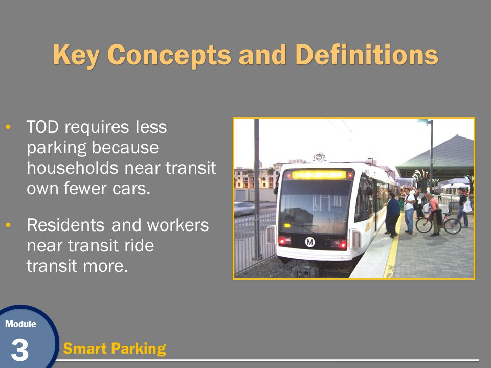 Module 3 Smart Parking Key Concepts and Definitions TOD requires less parking because households near transit own fewer cars. Residents and workers ne