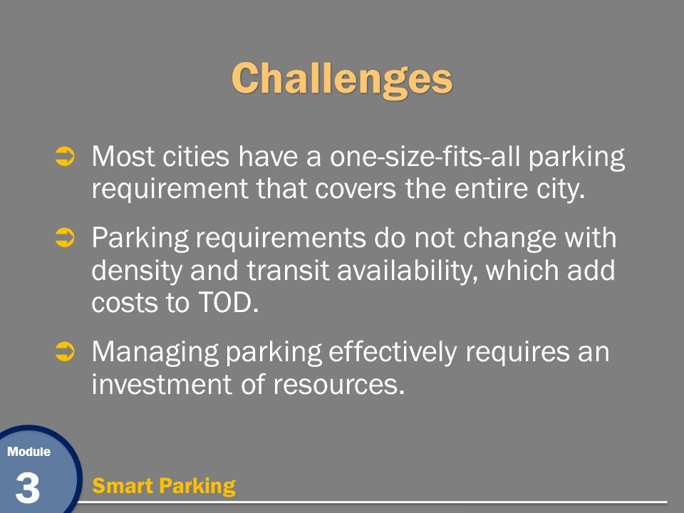 Module 3 Smart Parking Challenges Most cities have a one-size-fits-all parking requirement that covers the entire city. Parking requirements do not ch