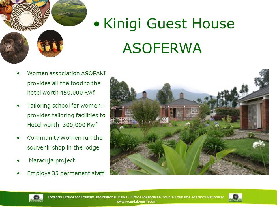 Rwanda Office for Tourism and National Parks / Office Rwandaise Pour le Tourisme et Parcs Nationaux www.rwandatourism.com Kinigi Guest House ASOFERWA Women association ASOFAKI provides all the food to the hotel worth 450,000 Rwf Tailoring school for women – provides tailoring facilities to Hotel worth 300,000 Rwf Community Women run the souvenir shop in the lodge Maracuja project Employs 35 permanent staff