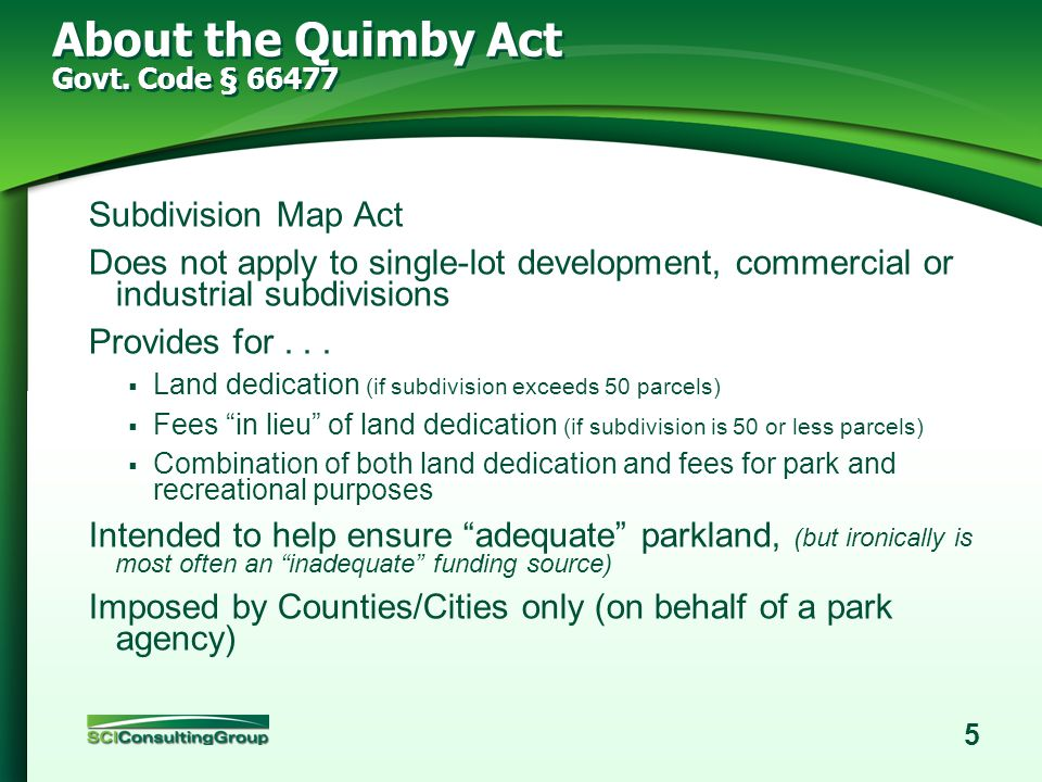 4 Learning Outcomes Understand the relationship between Quimby in-lieu fees and park impact fees and how to evaluate whether your agency is receiving the appropriate level of fees from new development for additional parkland and park development.