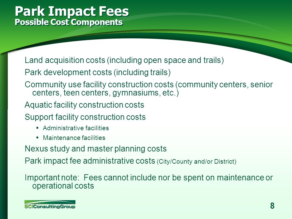 7 About Park Impact Fees Govt. Code § 66000 / Mitigation Fee Act Impact fees are levied against new development to cover the cost of building/providin