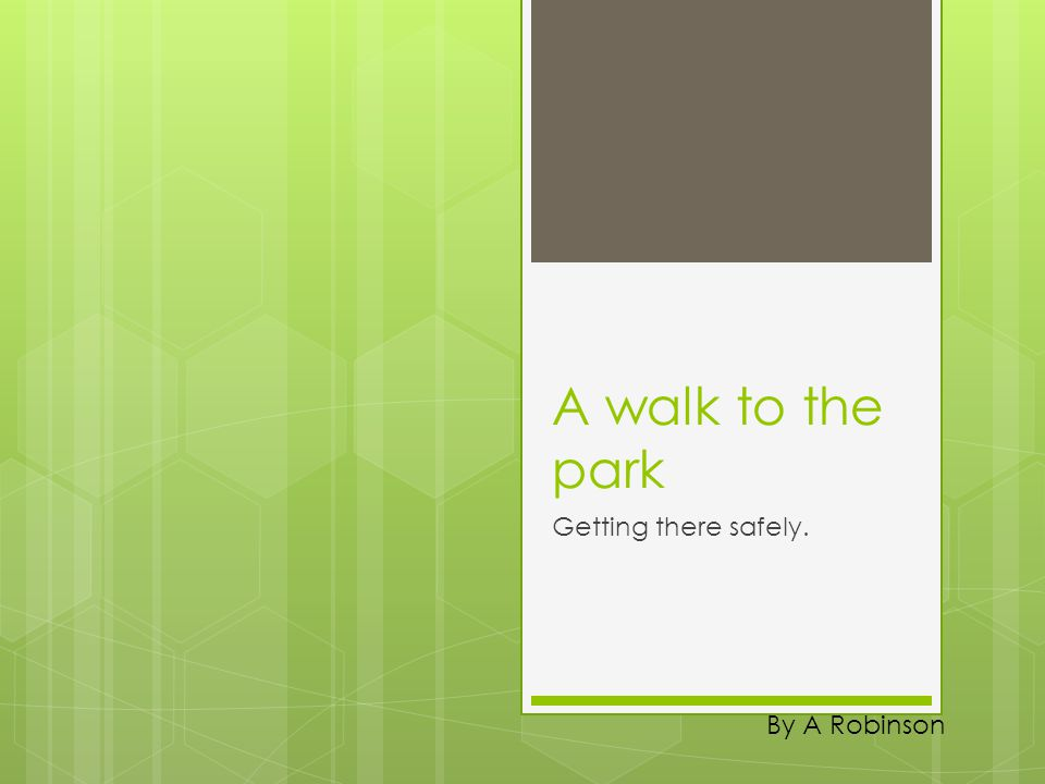A walk to the park Getting there safely. By A Robinson
