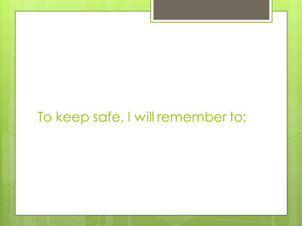 To keep safe, I will remember to: