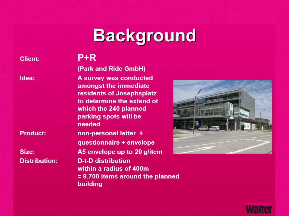 Background Client: P+R (Park and Ride GmbH) Idea:A survey was conducted amongst the immediate residents of Josephsplatz to determine the extend of which the 240 planned parking spots will be needed Product:non-personal letter + questionnaire + envelope Size:A5 envelope up to 20 g/item Distribution:D-t-D distribution within a radius of 400m = 9.700 items around the planned building