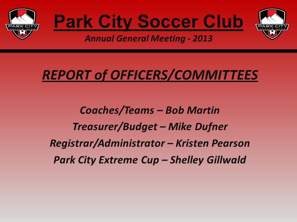 REPORT of OFFICERS/COMMITTEES Coaches/Teams – Bob Martin Treasurer/Budget – Mike Dufner Registrar/Administrator – Kristen Pearson Park City Extreme Cu