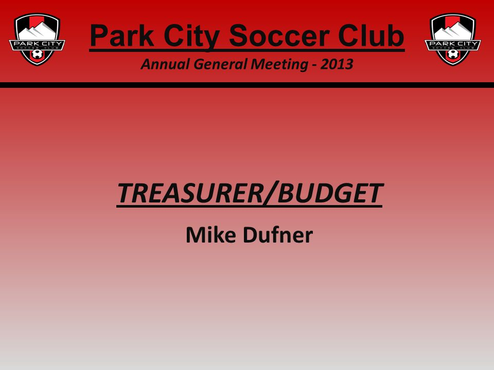 TREASURER/BUDGET Mike Dufner Park City Soccer Club Annual General Meeting - 2013