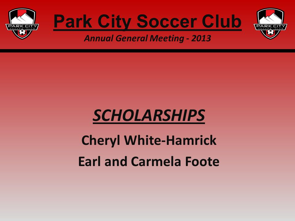 SCHOLARSHIPS Cheryl White-Hamrick Earl and Carmela Foote Park City Soccer Club Annual General Meeting - 2013
