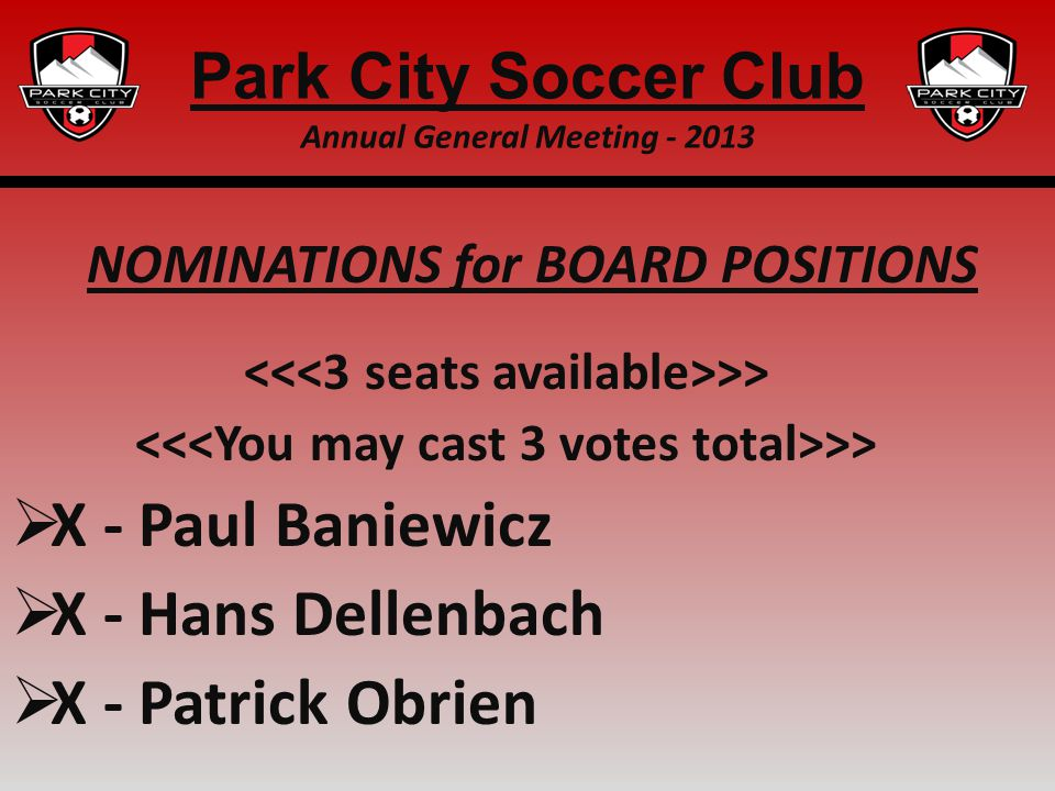 NOMINATIONS for BOARD POSITIONS >> X - Paul Baniewicz X - Hans Dellenbach X - Patrick Obrien Park City Soccer Club Annual General Meeting - 2013
