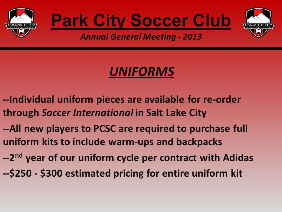 UNIFORMS --Individual uniform pieces are available for re-order through Soccer International in Salt Lake City --All new players to PCSC are required