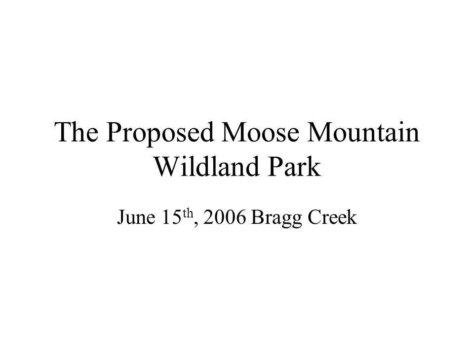 The Proposed Moose Mountain Wildland Park June 15 th, 2006 Bragg Creek