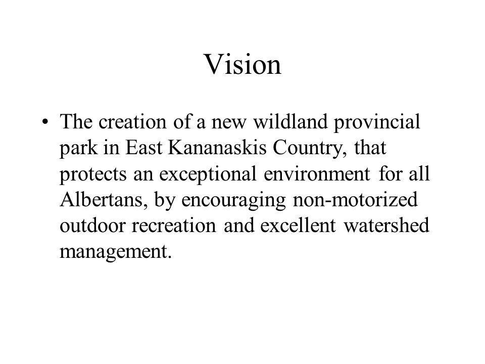 Vision The creation of a new wildland provincial park in East Kananaskis Country, that protects an exceptional environment for all Albertans, by encouraging non-motorized outdoor recreation and excellent watershed management.
