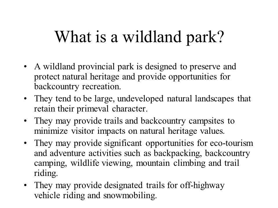 What is a wildland park? A wildland provincial park is designed to preserve and protect natural heritage and provide opportunities for backcountry rec