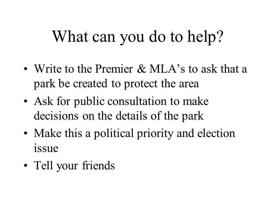 What can you do to help? Write to the Premier & MLAs to ask that a park be created to protect the area Ask for public consultation to make decisions o