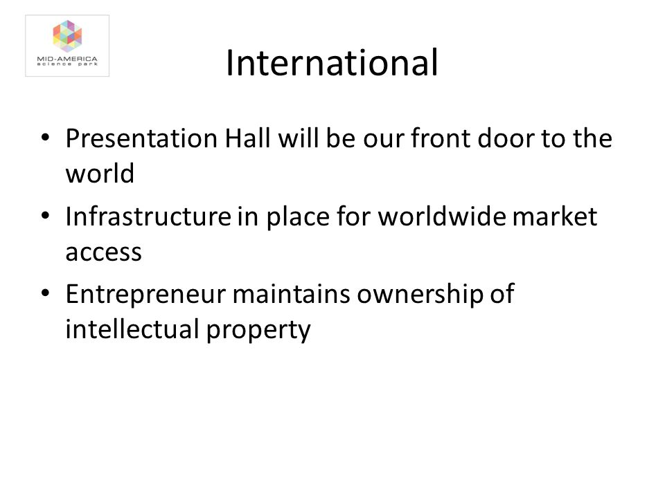 International Presentation Hall will be our front door to the world Infrastructure in place for worldwide market access Entrepreneur maintains ownership of intellectual property