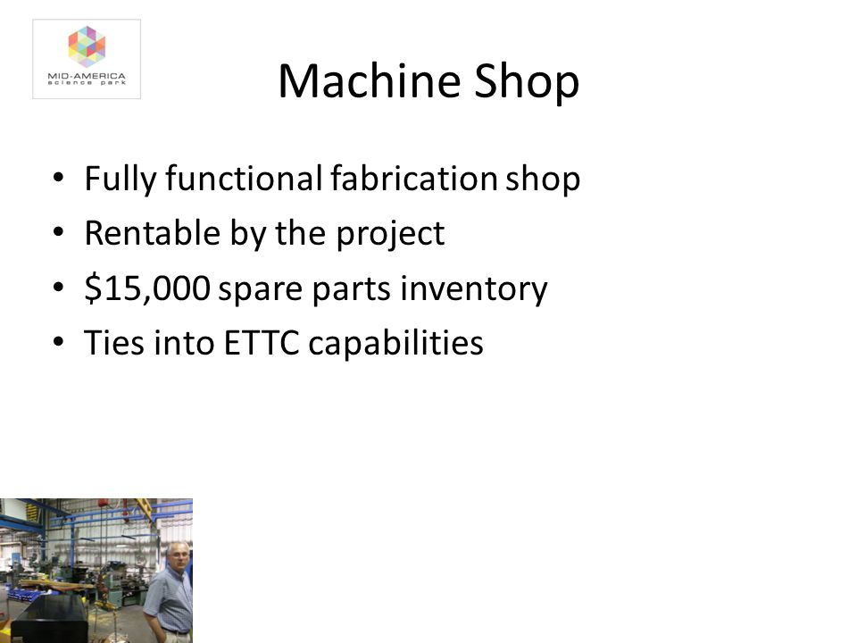 Machine Shop Fully functional fabrication shop Rentable by the project $15,000 spare parts inventory Ties into ETTC capabilities