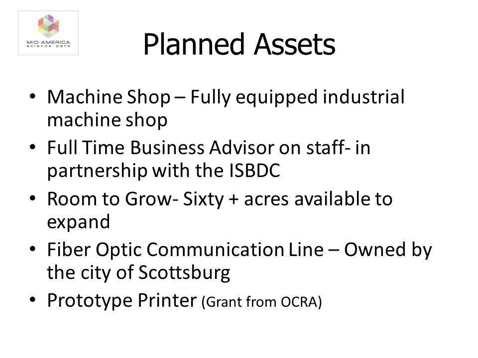 Planned Assets Machine Shop – Fully equipped industrial machine shop Full Time Business Advisor on staff- in partnership with the ISBDC Room to Grow- Sixty + acres available to expand Fiber Optic Communication Line – Owned by the city of Scottsburg Prototype Printer (Grant from OCRA)