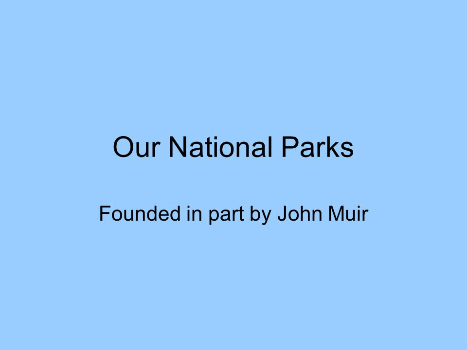 Our National Parks Founded in part by John Muir