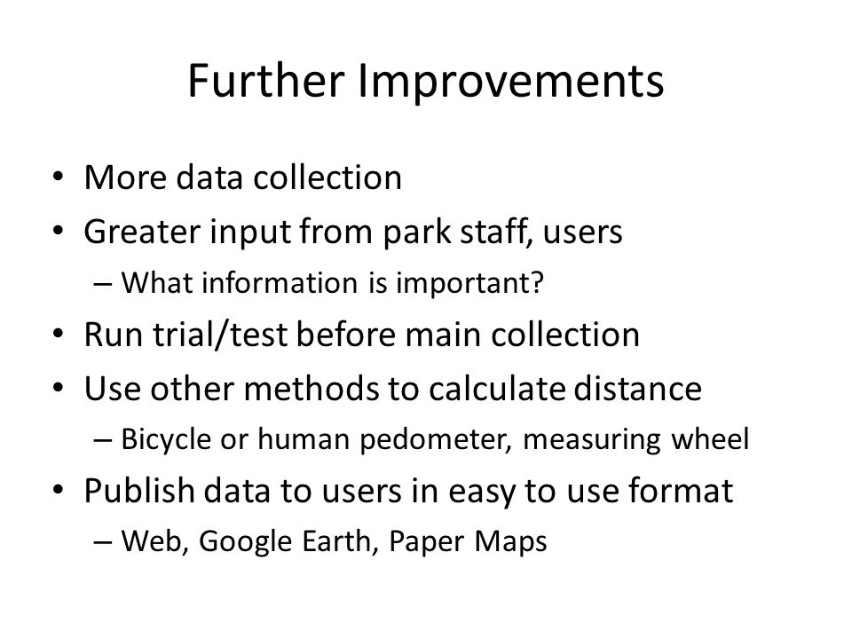 Further Improvements More data collection Greater input from park staff, users – What information is important.