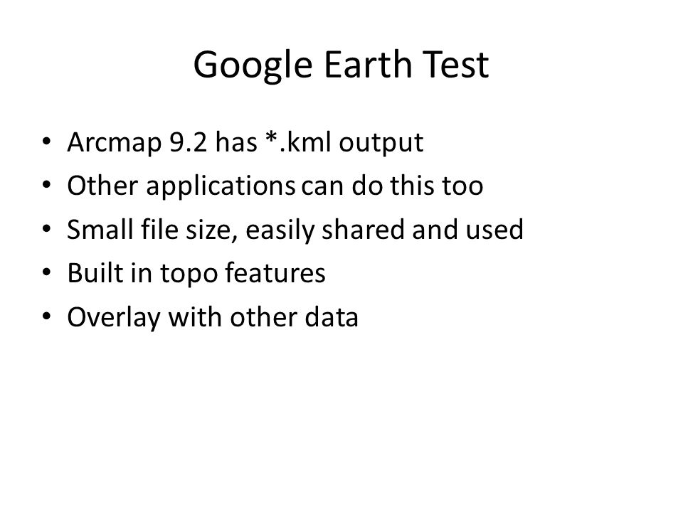 Google Earth Test Arcmap 9.2 has *.kml output Other applications can do this too Small file size, easily shared and used Built in topo features Overlay with other data