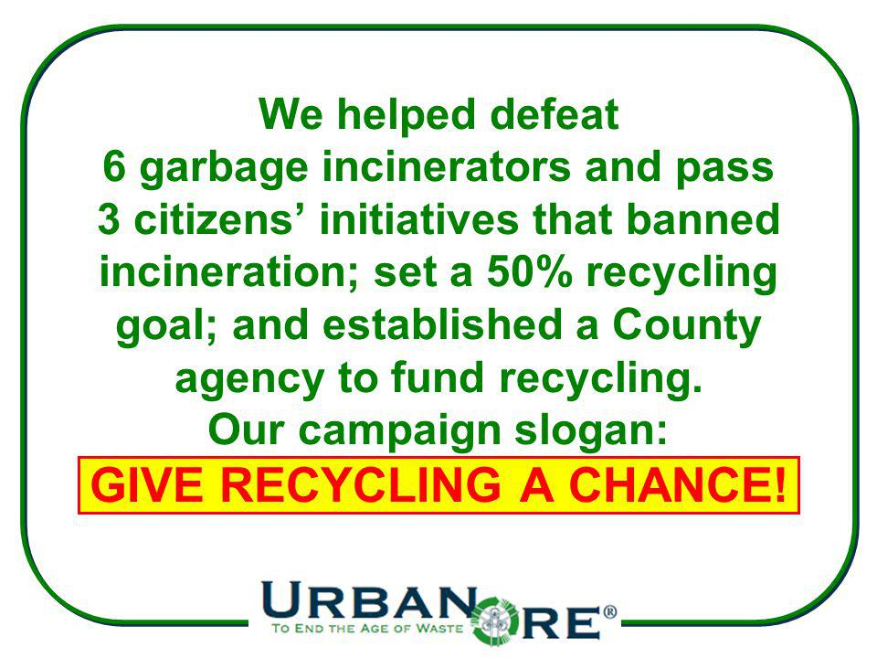 We helped defeat 6 garbage incinerators and pass 3 citizens initiatives that banned incineration; set a 50% recycling goal; and established a County agency to fund recycling.