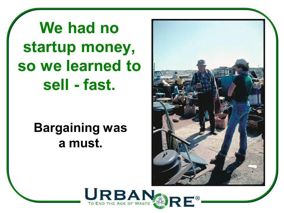 We had no startup money, so we learned to sell - fast. Bargaining was a must.