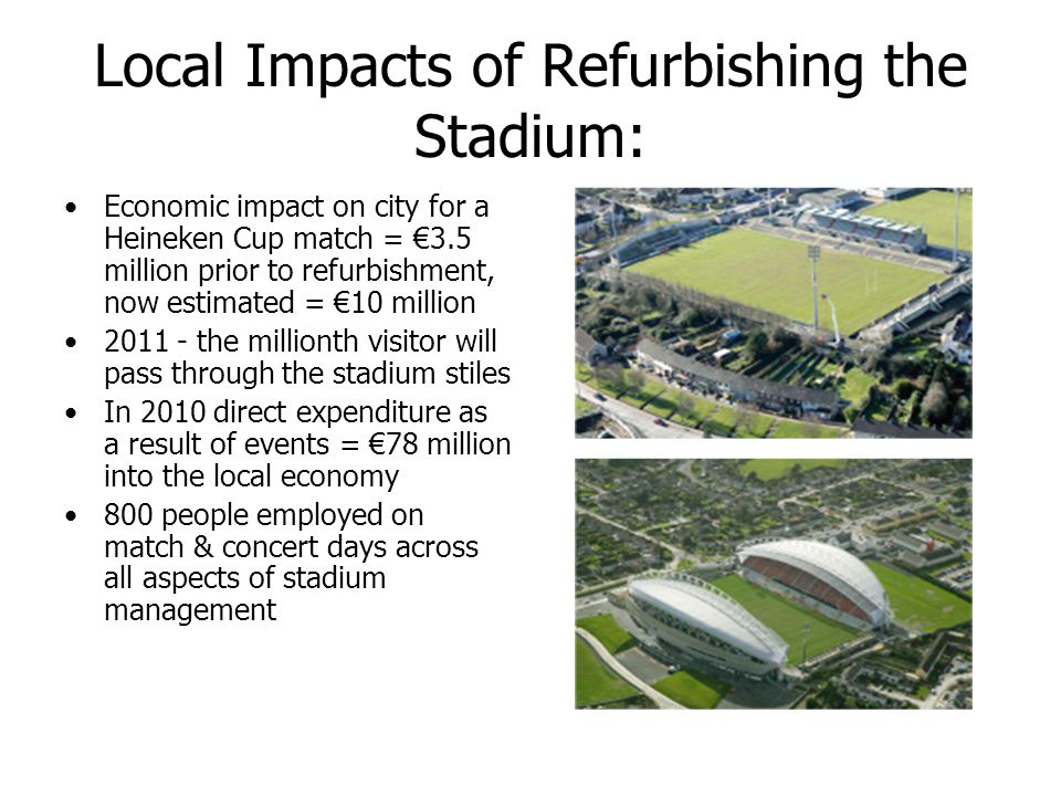 Local Impacts of Refurbishing the Stadium: Economic impact on city for a Heineken Cup match = 3.5 million prior to refurbishment, now estimated = 10 million 2011 - the millionth visitor will pass through the stadium stiles In 2010 direct expenditure as a result of events = 78 million into the local economy 800 people employed on match & concert days across all aspects of stadium management