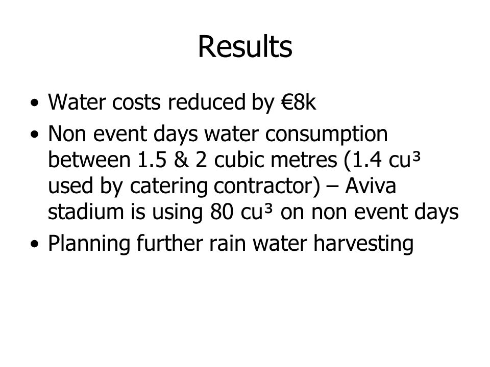 Results Water costs reduced by 8k Non event days water consumption between 1.5 & 2 cubic metres (1.4 cu³ used by catering contractor) – Aviva stadium is using 80 cu³ on non event days Planning further rain water harvesting
