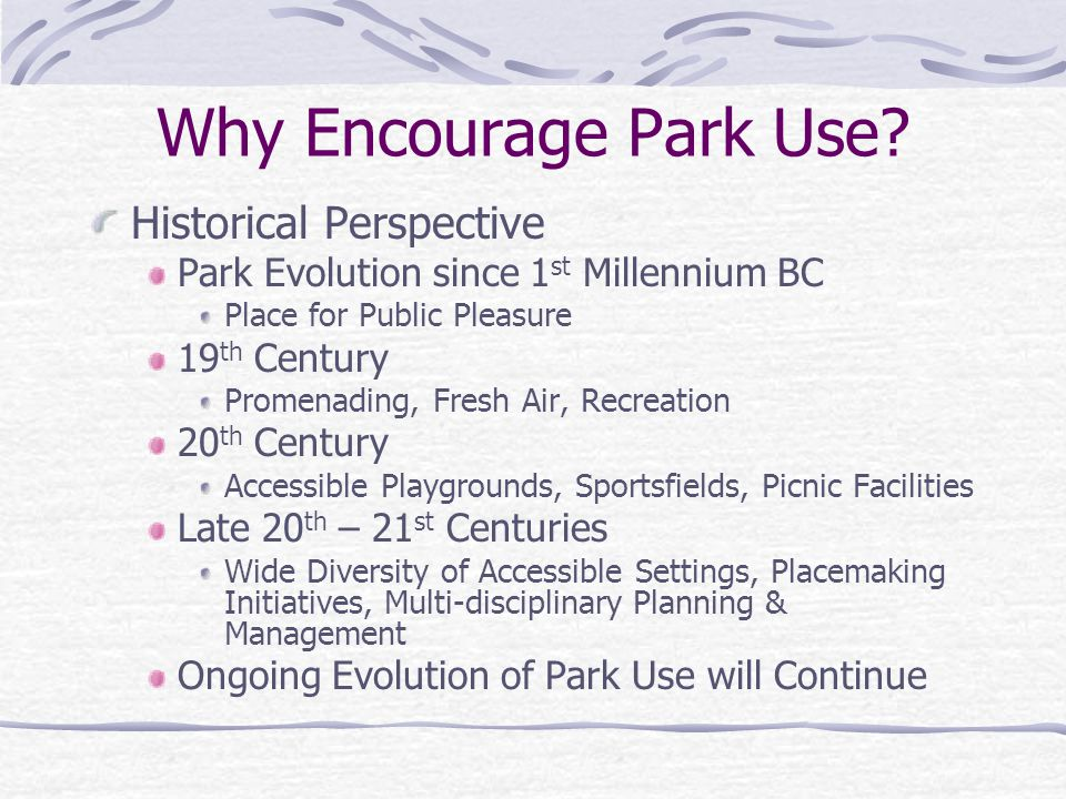 Why Encourage Park Use? Historical Perspective Park Evolution since 1 st Millennium BC Place for Public Pleasure 19 th Century Promenading, Fresh Air,