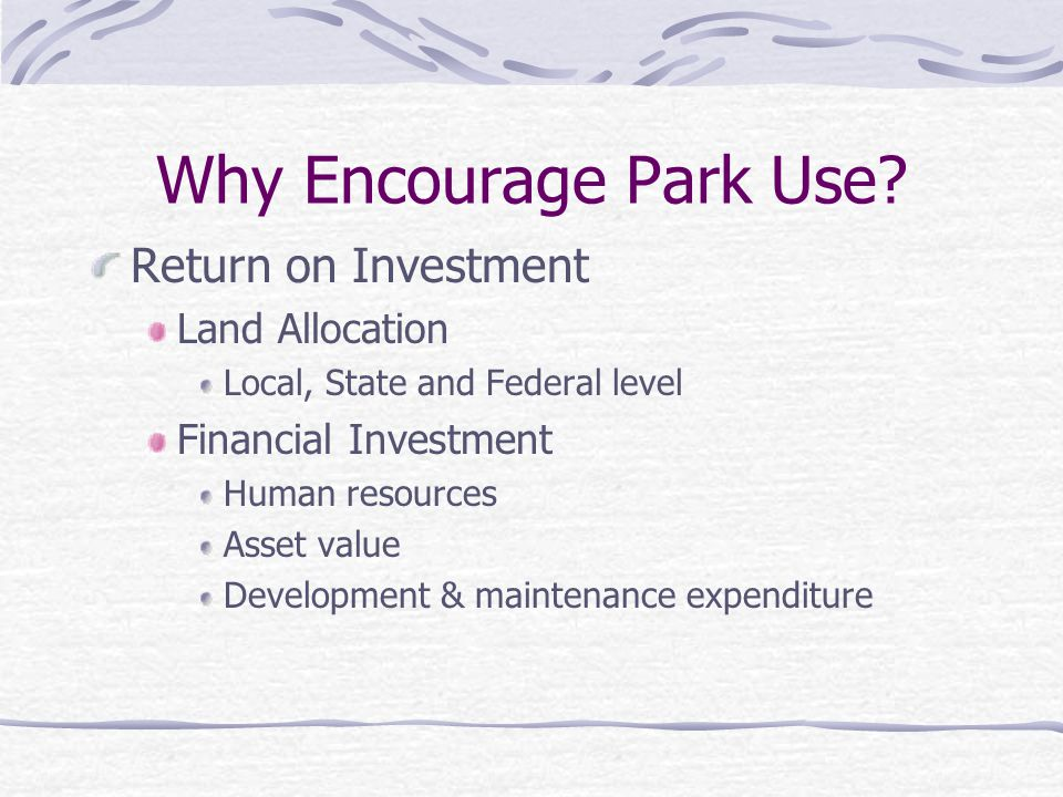 Why Encourage Park Use? Return on Investment Land Allocation Local, State and Federal level Financial Investment Human resources Asset value Developme