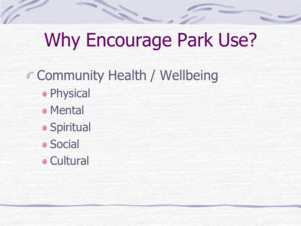 Why Encourage Park Use? Community Health / Wellbeing Physical Mental Spiritual Social Cultural
