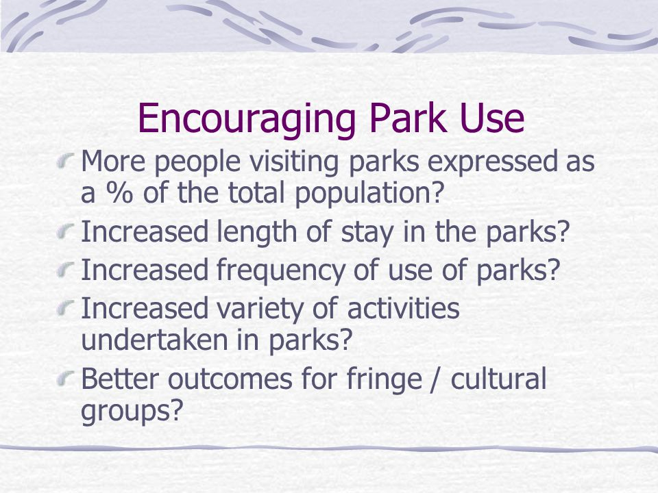 Encouraging Park Use More people visiting parks expressed as a % of the total population? Increased length of stay in the parks? Increased frequency o
