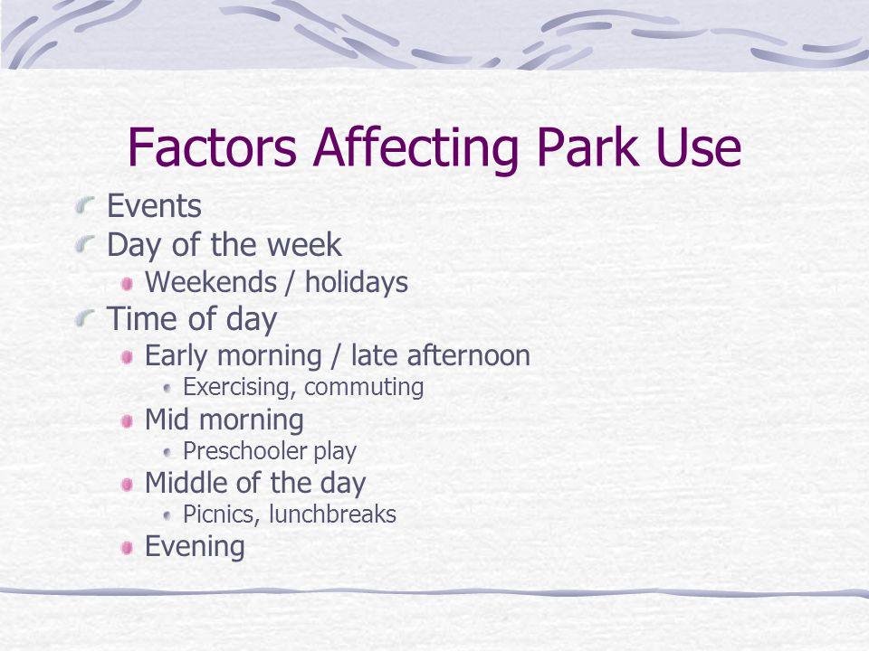 Factors Affecting Park Use Events Day of the week Weekends / holidays Time of day Early morning / late afternoon Exercising, commuting Mid morning Pre