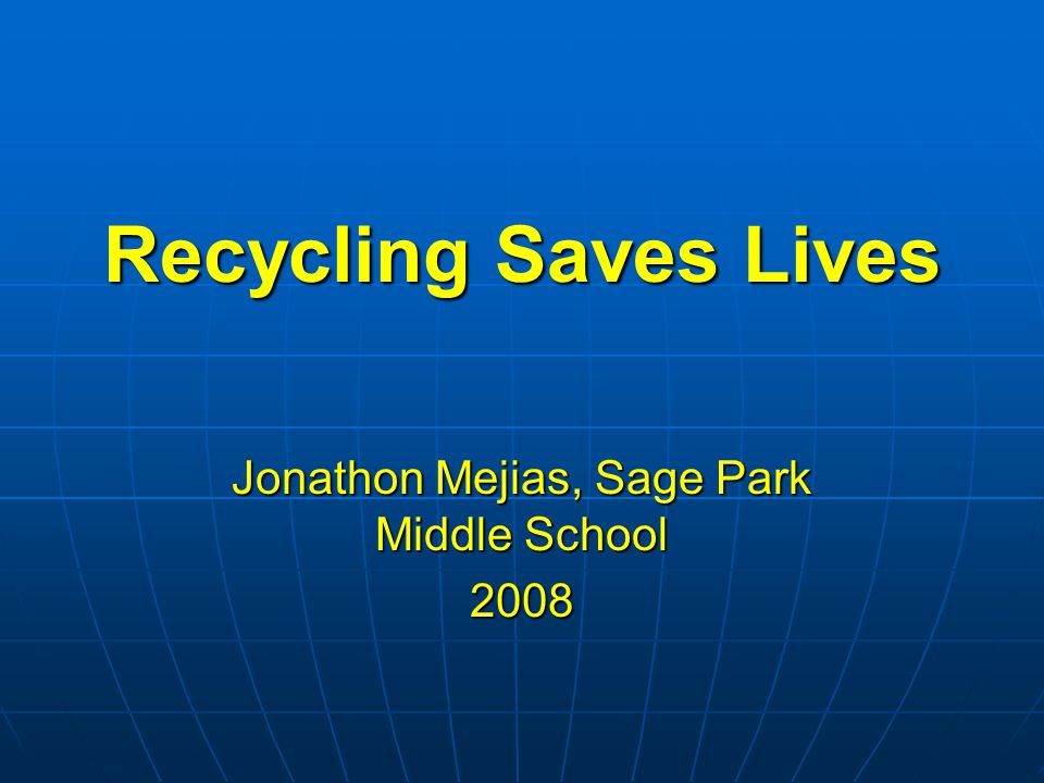 Recycling Saves Lives Jonathon Mejias, Sage Park Middle School 2008